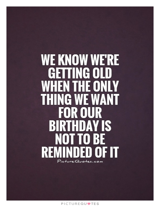 we-know-were-getting-old-when-the-only-thing-we-want-for-our-birthday-is-not-to-be-reminded-of-it-quote-1